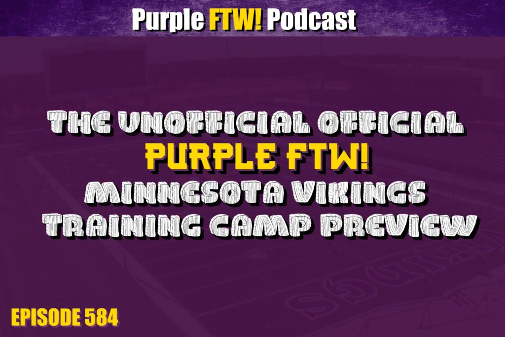 Purple FTW! Podcast: The Unofficial Official Minnesota Vikings Training Camp Preview (ep. 584)